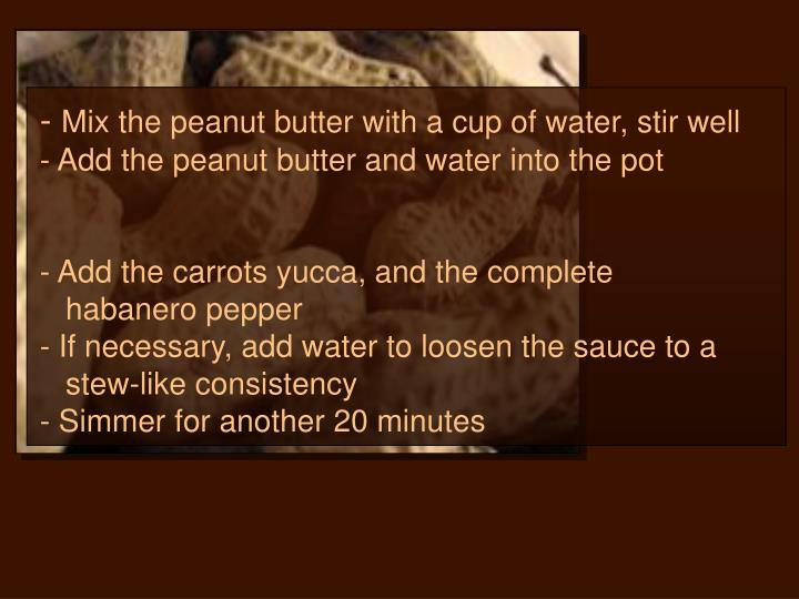 Mix the peanut butter with a cup of water, stir well