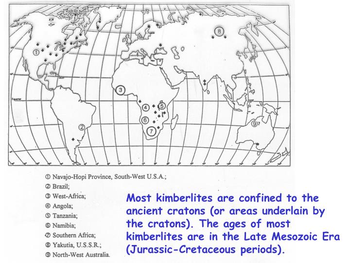 Most kimberlites are confined to the ancient cratons (or areas underlain by the cratons). The ages of most kimberlites are in the Late Mesozoic Era (Jurassic-Cretaceous periods).