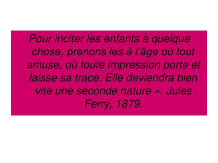 Pour inciter les enfants à quelque chose, prenons les à l'âge où tout amuse, où toute impression porte et laisse sa trace. Elle deviendra bien vite une seconde nature». Jules Ferry, 1879.