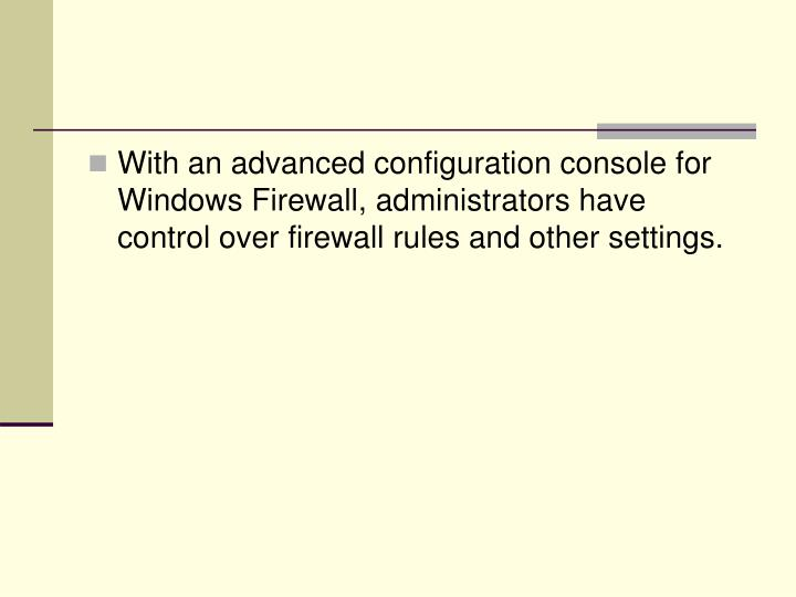 With an advanced configuration console for Windows Firewall, administrators have  control over firewall rules and other settings.