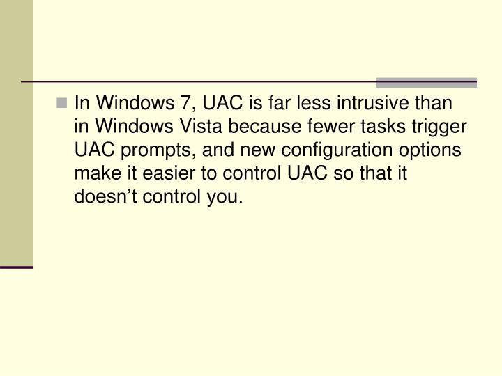 In Windows 7, UAC is far less intrusive than in Windows Vista because fewer tasks trigger UAC prompts, and new configuration options make it easier to control UAC so that it doesn't control you.