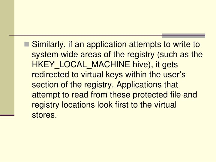 Similarly, if an application attempts to write to system wide areas of the registry (such as the HKEY_LOCAL_MACHINE hive), it gets redirected to virtual keys within the user's section of the registry. Applications that attempt to read from these protected file and registry locations look first to the virtual stores.