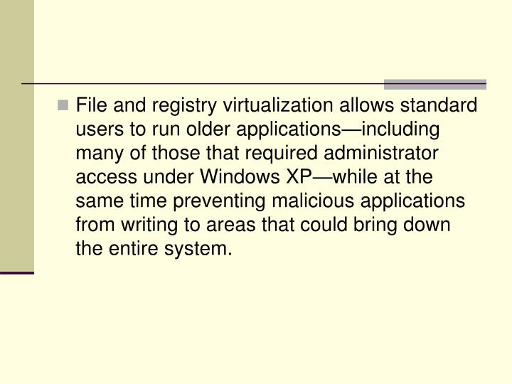File and registry virtualization allows standard users to run older applications—including many of those that required administrator access under Windows XP—while at the same time preventing malicious applications from writing to areas that could bring down the entire system.