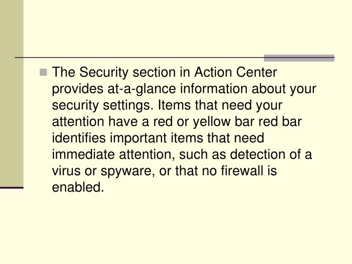 The Security section in Action Center provides at-a-glance information about your security settings. Items that need your attention have a red or yellow bar red bar identifies important items that need immediate attention, such as detection of a virus or spyware, or that no firewall is enabled.