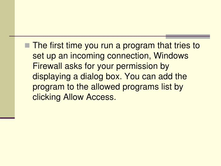 The first time you run a program that tries to set up an incoming connection, Windows Firewall asks for your permission by displaying a dialog box. You can add the program to the allowed programs list by clicking Allow Access.