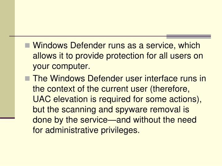 Windows Defender runs as a service, which allows it to provide protection for all users on your computer.