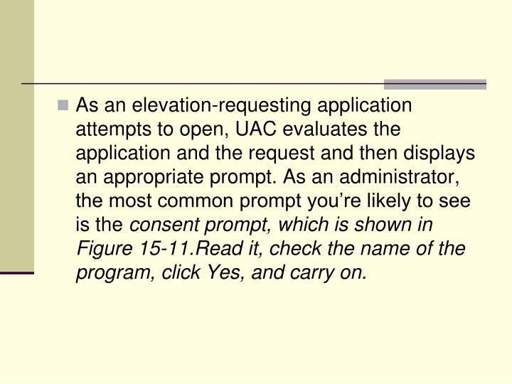 As an elevation-requesting application attempts to open, UAC evaluates the application and the request and then displays an appropriate prompt. As an administrator, the most common prompt you're likely to see is the