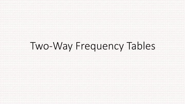 Two way frequency tables