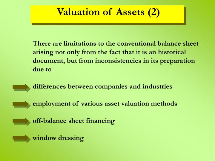 There are limitations to the conventional balance sheet arising not only from the fact that it is an historical document, but from inconsistencies in its preparation