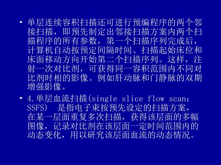 单层连续容积扫描还可进行预编程序的两个邻接扫描,即预先制定出邻接扫描方案内两个扫描程序的所有参数,第一个扫描序列完成后,计算机自动按预定间隔时间、扫描起始床位和床面移动方向开始第二个扫描序列。这样,注射一次对比剂,可获得同一容积范围内不同对比剂时相的影像。例如肝动脉和门静脉的双期增强影像。