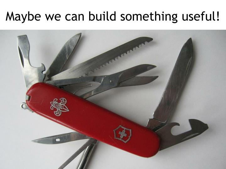 Maybe we can build something useful!