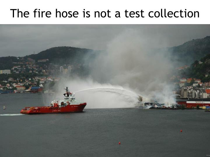 The fire hose is not a test collection