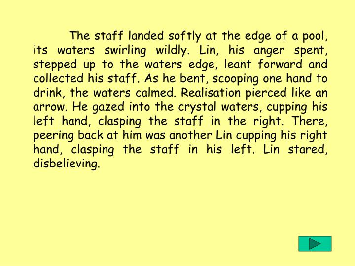 The staff landed softly at the edge of a pool, its waters swirling wildly. Lin, his anger spent, stepped up to the waters edge, leant forward and collected his staff. As he bent, scooping one hand to drink, the waters calmed. Realisation pierced like an arrow. He gazed into the crystal waters, cupping his left hand, clasping the staff in the right. There, peering back at him was another Lin cupping his right hand, clasping the staff in his left. Lin stared, disbelieving.