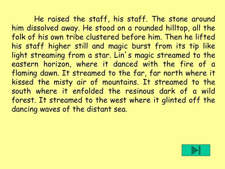 He raised the staff, his staff. The stone around him dissolved away. He stood on a rounded hilltop, all the folk of his own tribe clustered before him. Then he lifted his staff higher still and magic burst from its tip like light streaming from a star. Lin