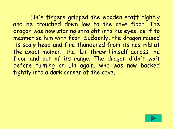 Lin's fingers gripped the wooden staff tightly and he crouched down low to the cave floor. The dragon was now staring straight into his eyes, as if to