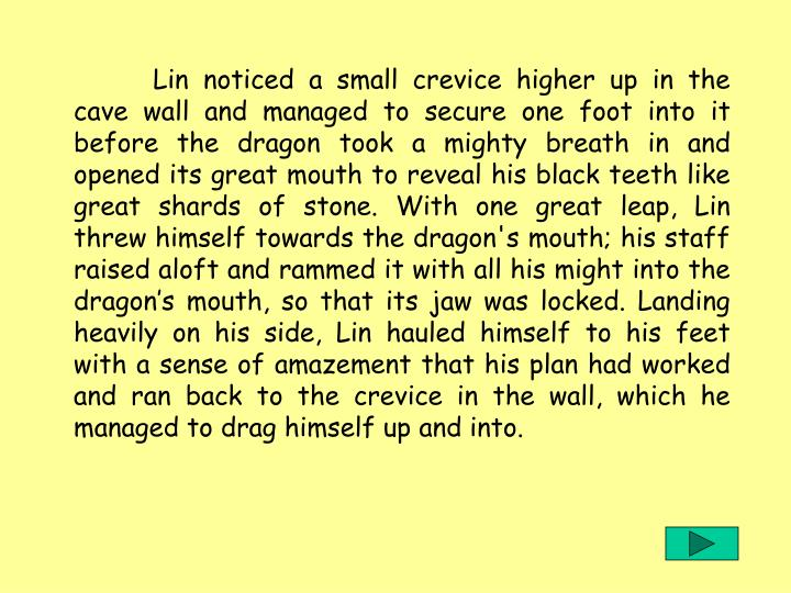 Lin noticed a small crevice higher up in the cave wall and managed to secure one foot into it before the dragon took a mighty breath in and opened its great mouth to reveal his black teeth like great shards of stone. With one great leap, Lin threw himself towards the dragon's mouth; his staff raised aloft and rammed it with all his might into the dragon