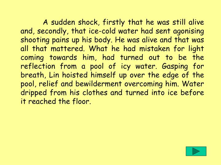 A sudden shock, firstly that he was still alive and, secondly, that ice-cold water had sent agonising shooting pains up his body. He was alive and that was all that mattered. What he had mistaken for light coming towards him, had turned out to be the reflection from a pool of icy water. Gasping for breath, Lin hoisted himself up over the edge of the pool, relief and bewilderment overcoming him. Water dripped from his clothes and turned into ice before it reached the floor.