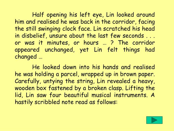 Half opening his left eye, Lin looked around him and realised he was back in the corridor, facing the still swinging clock face. Lin scratched his head in disbelief, unsure about the last few seconds . . . or was it minutes, or hours … ? The corridor appeared unchanged, yet Lin felt things had changed …