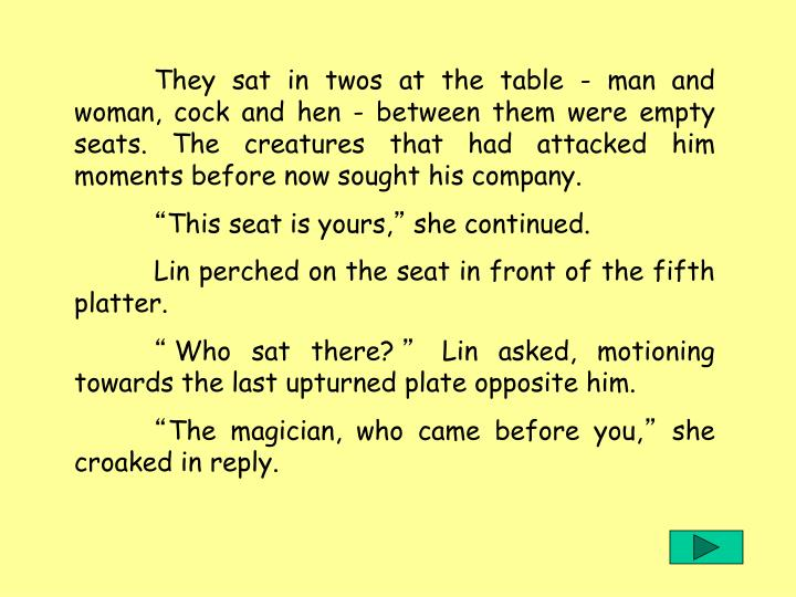 They sat in twos at the table - man and woman, cock and hen - between them were empty seats. The creatures that had attacked him moments before now sought his company.