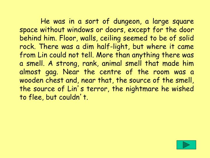 He was in a sort of dungeon, a large square space without windows or doors, except for the door behind him. Floor, walls, ceiling seemed to be of solid rock. There was a dim half-light, but where it came from Lin could not tell. More than anything there was a smell. A strong, rank, animal smell that made him almost gag. Near the centre of the room was a wooden chest and, near that, the source of the smell, the source of Lin