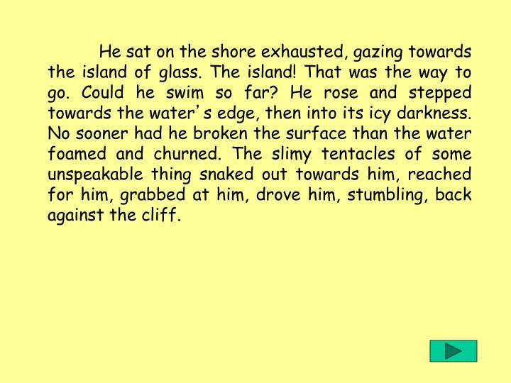 He sat on the shore exhausted, gazing towards the island of glass. The island! That was the way to go. Could he swim so far? He rose and stepped towards the water
