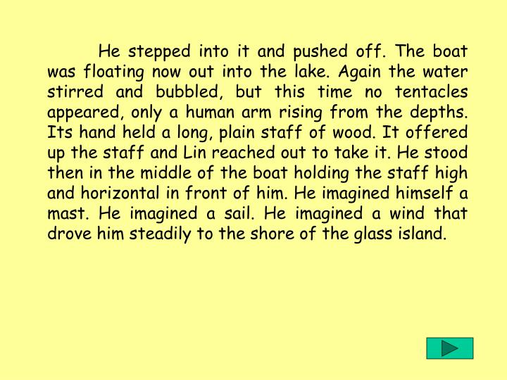 He stepped into it and pushed off. The boat was floating now out into the lake. Again the water stirred and bubbled, but this time no tentacles appeared, only a human arm rising from the depths. Its hand held a long, plain staff of wood. It offered up the staff and Lin reached out to take it. He stood then in the middle of the boat holding the staff high and horizontal in front of him. He imagined himself a mast. He imagined a sail. He imagined a wind that drove him steadily to the shore of the glass island.