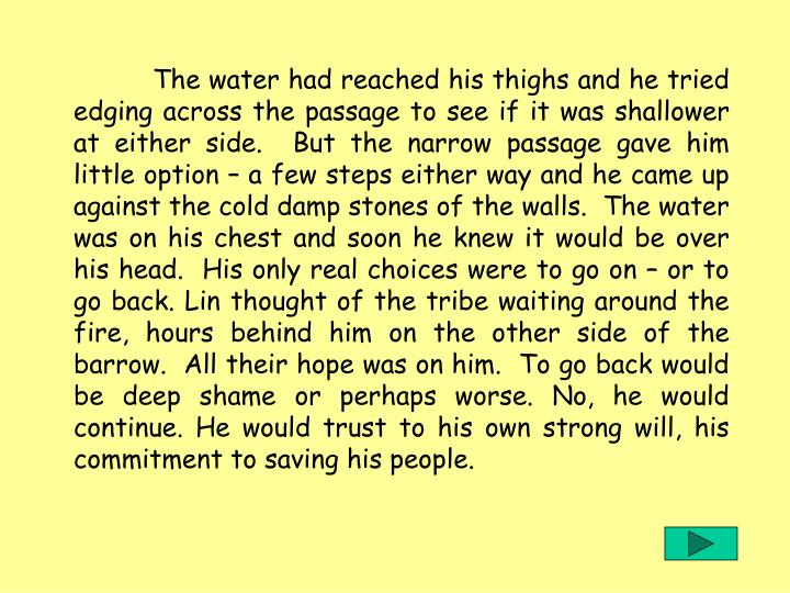 The water had reached his thighs and he tried edging across the passage to see if it was shallower at either side.  But the narrow passage gave him little option – a few steps either way and he came up against the cold damp stones of the walls.  The water was on his chest and soon he knew it would be over his head.  His only real choices were to go on – or to go back. Lin thought of the tribe waiting around the fire, hours behind him on the other side of the barrow.  All their hope was on him.  To go back would be deep shame or perhaps worse. No, he would continue. He would trust to his own strong will, his commitment to saving his people.