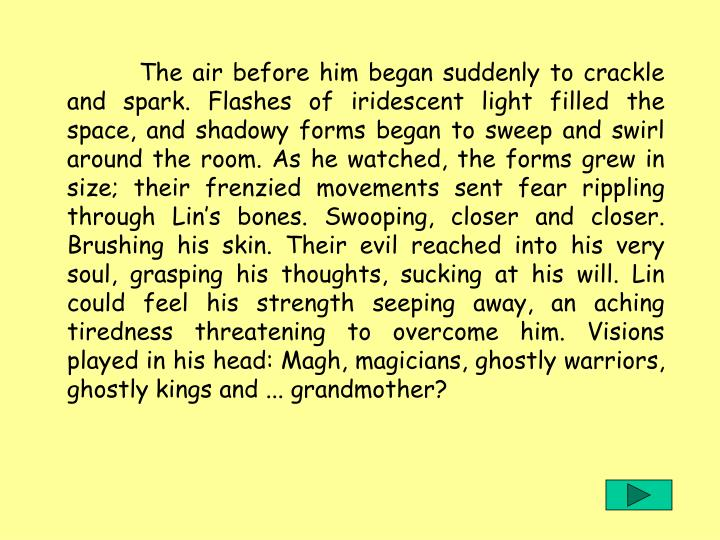 The air before him began suddenly to crackle and spark. Flashes of iridescent light filled the space, and shadowy forms began to sweep and swirl around the room. As he watched, the forms grew in size; their frenzied movements sent fear rippling through Lin