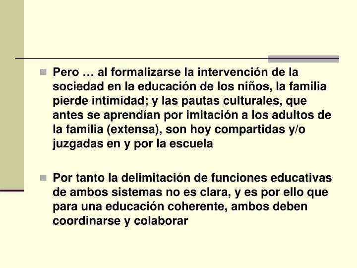 Pero … al formalizarse la intervención de la sociedad en la educación de los niños, la familia pierde intimidad; y las pautas culturales, que antes se aprendían por imitación a los adultos de la familia (extensa), son hoy compartidas y/o juzgadas en y por la escuela