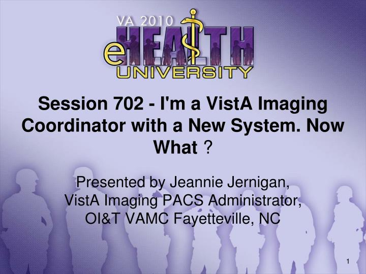 Session 702 i m a vista imaging coordinator with a new system now what