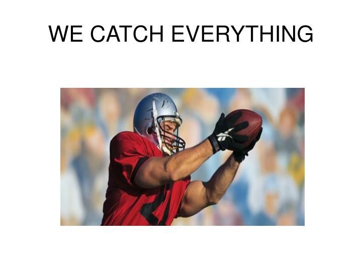 WE CATCH EVERYTHING