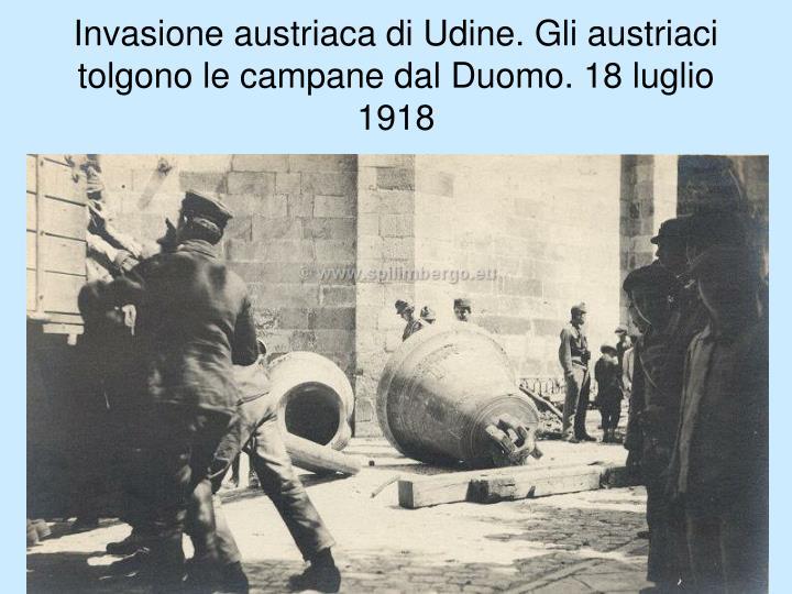 Invasione austriaca di Udine. Gli austriaci tolgono le campane dal Duomo. 18 luglio 1918
