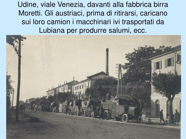 Udine, viale Venezia, davanti alla fabbrica birra Moretti. Gli austriaci, prima di ritirarsi,caricano sui loro camion imacchinari ivi trasportati da Lubiana per produrre salumi, ecc.