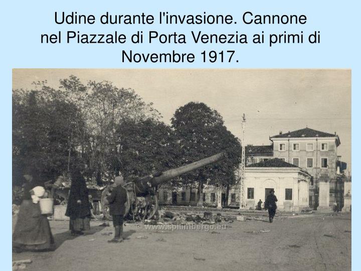 Udine durante l'invasione. Cannone nelPiazzale di Porta Venezia ai primi di Novembre 1917.