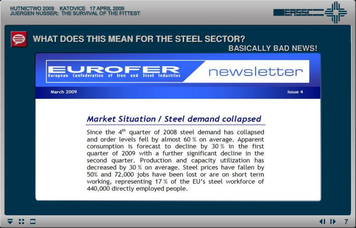 The EU steel market is severely impacted by the recession and will be facing an unprecedented downturn this year. In the first half of 2009 the double-digit y-o-y decline in real consumption registered in Q4'08 and a further stock correction in distribution and at the end-user level will continue: apparent consumption will drop by 29%% y-o-y in Q1'09 and by a further 23% y-o-y in Q2'09; it will continue to decline in the remainder of 2009, albeit at a less dramatic rate; Q4'09 is expected to see some growth compared with the very low Q4'08 level. Following the 15% drop in 2009, some growth in apparent consumption is foreseen for 2010, owing to the absence of a huge stock reduction as seen in 2009.