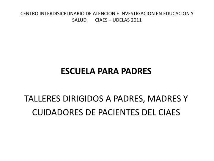 CENTRO INTERDISICPLINARIO DE ATENCION E INVESTIGACION EN EDUCACION Y SALUD.      CIAES – UDELAS 2011
