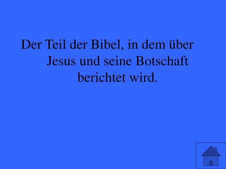 Der Teil der Bibel, in dem über Jesus und seine Botschaft berichtet wird.