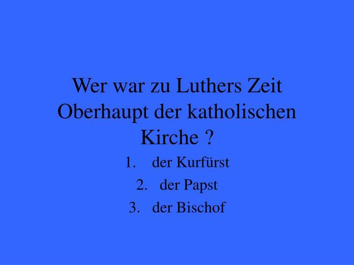 Wer war zu Luthers Zeit Oberhaupt der katholischen Kirche ?