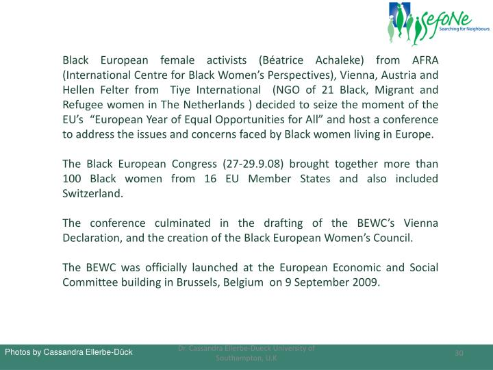 "Black European female activists (Béatrice Achaleke) from AFRA (International Centre for Black Women's Perspectives), Vienna, Austria and Hellen Felter from  Tiye International  (NGO of 21 Black, Migrant and Refugee women in The Netherlands ) decided to seize the moment of the EU's  ""European Year of Equal Opportunities for All"" and host a conference  to address the issues and concerns faced by Black women living in Europe."