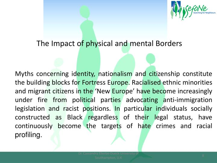 Myths concerning identity, nationalism and citizenship constitute the building blocks for Fortress Europe. Racialised ethnic minorities and migrant citizens in the 'New Europe' have become increasingly under fire from political parties advocating anti-immigration legislation and racist positions. In particular individuals socially constructed as Black regardless of their legal status, have continuously become the targets of hate crimes and racial
