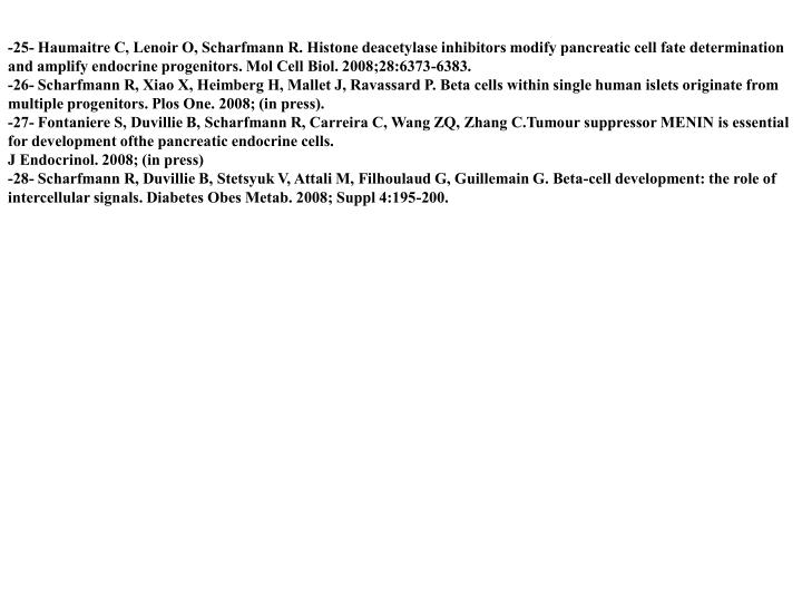 -25- Haumaitre C, Lenoir O, Scharfmann R. Histone deacetylase inhibitors modify pancreatic cell fate determination and amplify endocrine progenitors. Mol Cell Biol. 2008;28:6373-6383.