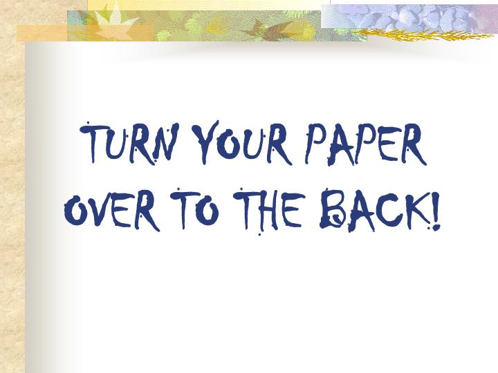 TURN YOUR PAPER OVER TO THE BACK!