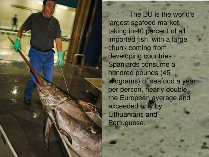 The EU is the world's largest seafood market, taking in 40 percent of all imported fish, with a lar...