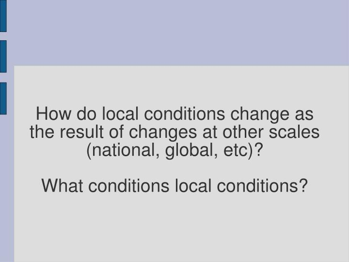 How do local conditions change as the result of changes at other scales (national, global, etc)?