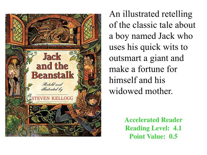 An illustrated retelling of the classic tale about a boy named Jack who uses his quick wits to outsmart a giant and make a fortune for himself and his widowed mother.