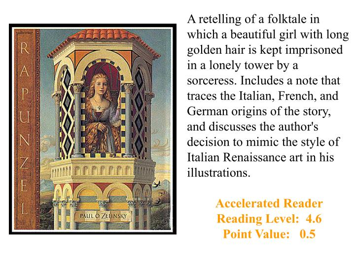 A retelling of a folktale in which a beautiful girl with long golden hair is kept imprisoned in a lonely tower by a sorceress. Includes a note that traces the Italian, French, and German origins of the story, and discusses the author's decision to mimic the style of Italian Renaissance art in his illustrations.