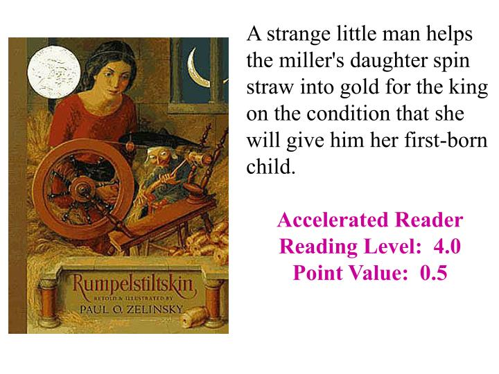 A strange little man helps the miller's daughter spin straw into gold for the king on the condition that she will give him her first-born child.