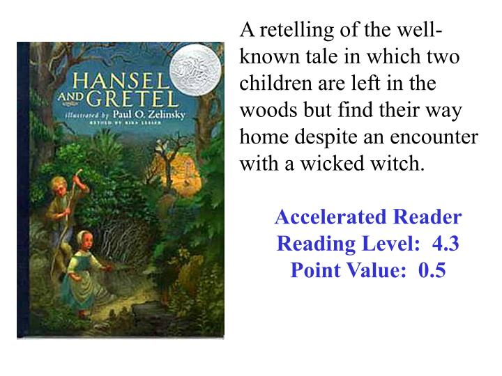 A retelling of the well-known tale in which two children are left in the woods but find their way home despite an encounter with a wicked witch.