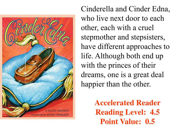 Cinderella and Cinder Edna, who live next door to each other, each with a cruel stepmother and stepsisters, have different approaches to life. Although both end up with the princes of their dreams, one is a great deal happier than the other.