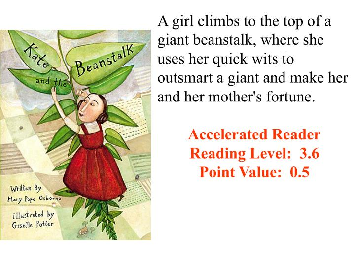 A girl climbs to the top of a giant beanstalk, where she uses her quick wits to outsmart a giant and make her and her mother's fortune.